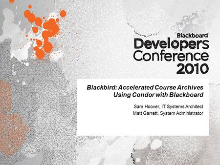 Blackbird: Accelerated Course Archives Using Condor with Blackboard Sam Hoover, IT Systems Architect Matt Garrett, System Administrator.