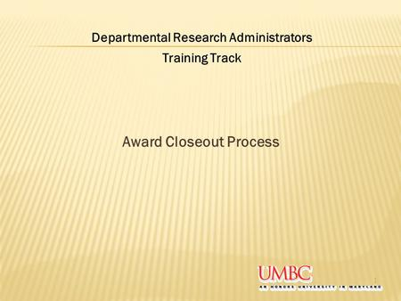 Award Closeout Process 1 Departmental Research Administrators Training Track.