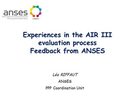Léa RIFFAUT ANSES PPP Coordination Unit Experiences in the AIR III evaluation process Feedback from ANSES.