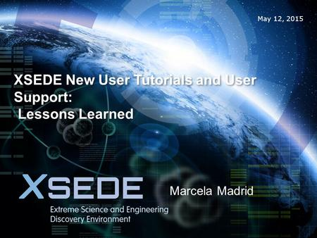 May 12, 2015 XSEDE New User Tutorials and User Support: Lessons Learned Marcela Madrid.
