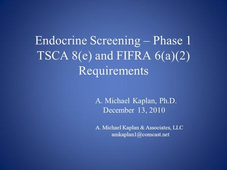 Endocrine Screening – Phase 1 TSCA 8(e) and FIFRA 6(a)(2) Requirements A. Michael Kaplan, Ph.D. December 13, 2010 A. Michael Kaplan & Associates, LLC