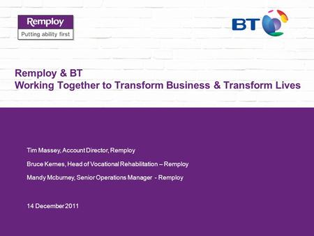 Remploy & BT Working Together to Transform Business & Transform Lives Tim Massey, Account Director, Remploy Bruce Kernes, Head of Vocational Rehabilitation.