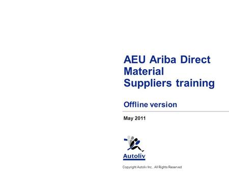 Copyright Autoliv Inc., All Rights Reserved AEU Ariba Direct Material Suppliers training Offline version May 2011.