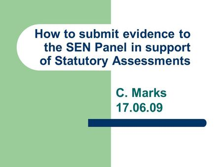How to submit evidence to the SEN Panel in support of Statutory Assessments C. Marks 17.06.09.