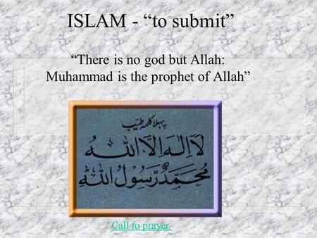 "ISLAM - ""to submit"" ""There is no god but Allah: Muhammad is the prophet of Allah"" Call to prayer."