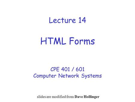 Lecture 14 HTML Forms CPE 401 / 601 Computer Network Systems slides are modified from Dave Hollinger.
