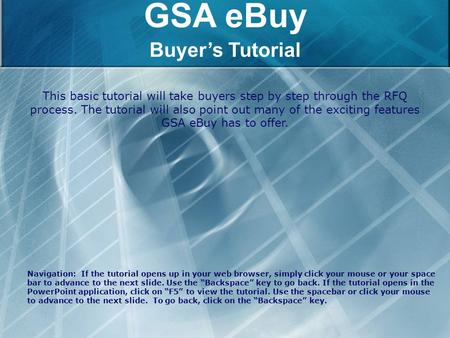 GSA eBuy Buyer's Tutorial This basic tutorial will take buyers step by step through the RFQ process. The tutorial will also point out many of the exciting.