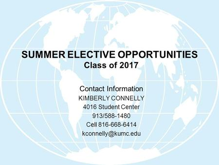SUMMER ELECTIVE OPPORTUNITIES Class of 2017 Contact Information KIMBERLY CONNELLY 4016 Student Center 913/588-1480 Cell 816-668-6414