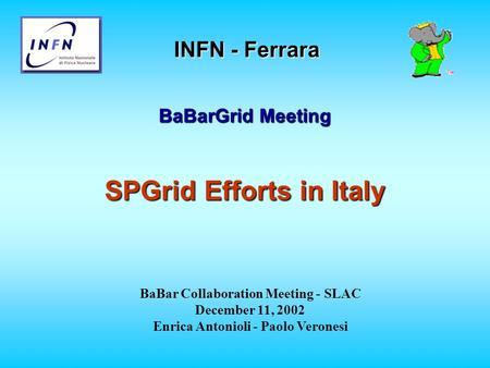 INFN - Ferrara BaBarGrid Meeting SPGrid Efforts in Italy BaBar Collaboration Meeting - SLAC December 11, 2002 Enrica Antonioli - Paolo Veronesi.