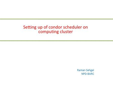 Setting up of condor scheduler on computing cluster Raman Sehgal NPD-BARC.