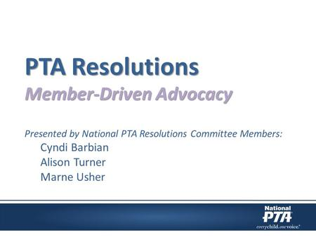 PTA Resolutions Member-Driven Advocacy Presented by National PTA Resolutions Committee Members: Cyndi Barbian Alison Turner Marne Usher.