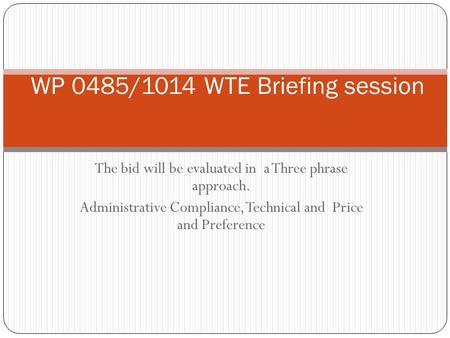 The bid will be evaluated in a Three phrase approach. Administrative Compliance, Technical and Price and Preference WP 0485/1014 WTE Briefing session.