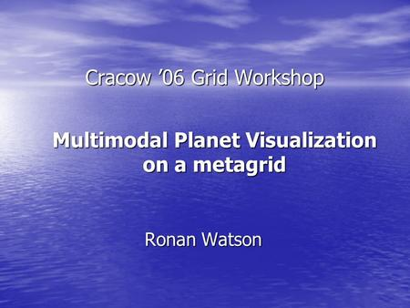 Cracow '06 Grid Workshop Ronan Watson Multimodal Planet Visualization on a metagrid.