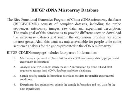 The Rice Functional Genomics Program of China cDNA microarray database (RIFGP-CDMD) consists of complete datasets, including the probe sequences, microarray.