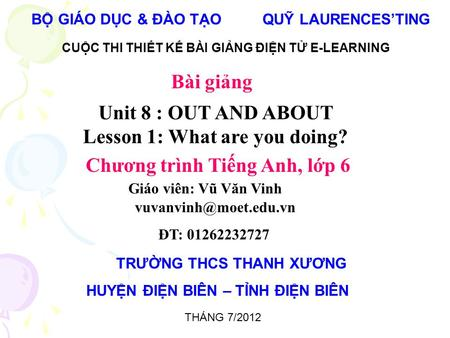BỘ GIÁO DỤC & ĐÀO TẠO QUỸ LAURENCES'TING CUỘC THI THIẾT KẾ BÀI GIẢNG ĐIỆN TỬ E-LEARNING Unit 8 : OUT AND ABOUT Lesson 1: What are you doing? Chương trình.
