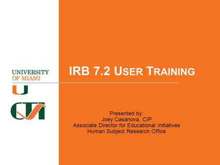 IRB 7.2 U SER T RAINING Presented by: Joey Casanova, CIP Associate Director for Educational Initiatives Human Subject Research Office.