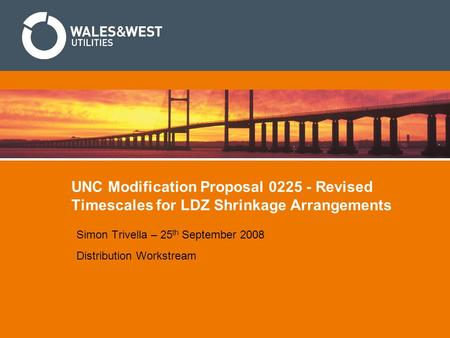 UNC Modification Proposal 0225 - Revised Timescales for LDZ Shrinkage Arrangements Simon Trivella – 25 th September 2008 Distribution Workstream.