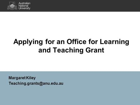 Applying for an Office for Learning and Teaching Grant Margaret Kiley