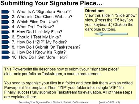 "Submitting Your Signature Piece Electronic Portfolio On Taskstream [Version 5/1/08 /mb] Submitting Your Signature Piece… 1. What Is A ""Signature Piece""?"