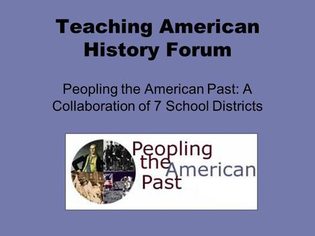 Teaching American History Forum Peopling the American Past: A Collaboration of 7 School Districts.