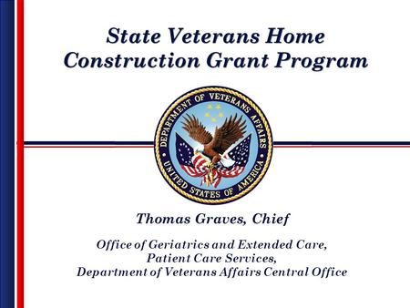 State Veterans Home Construction Grant Program State Veterans Home Construction Grant Program Thomas Graves, Chief Office of Geriatrics and Extended Care,