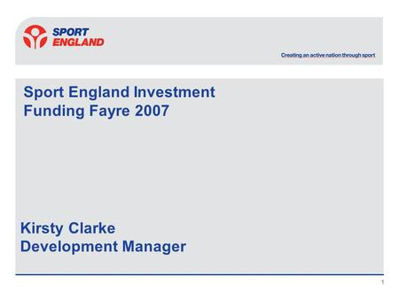 1 Sport England Investment Funding Fayre 2007 Kirsty Clarke Development Manager.