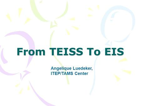 From TEISS To EIS Angelique Luedeker, ITEP/TAMS Center.