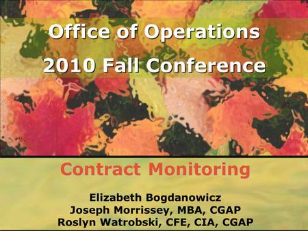 Office of Operations 2010 Fall Conference Contract Monitoring Elizabeth Bogdanowicz Joseph Morrissey, MBA, CGAP Roslyn Watrobski, CFE, CIA, CGAP.