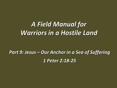 A Field Manual for Warriors in a Hostile Land Part 9: Jesus – Our Anchor in a Sea of Suffering 1 Peter 2:18-25.