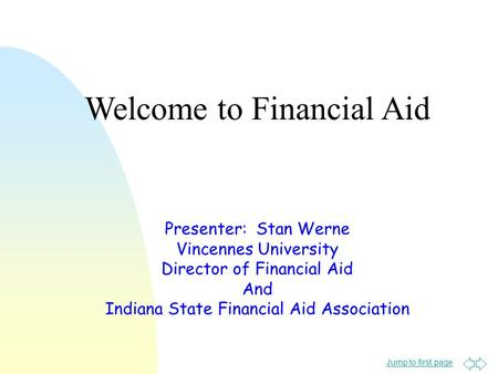 Jump to first page Presenter: Stan Werne Vincennes University Director of Financial Aid And Indiana State Financial Aid Association Welcome to Financial.