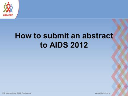 XIX International AIDS Conferencewww.aids2012.org How to submit an abstract to AIDS 2012.