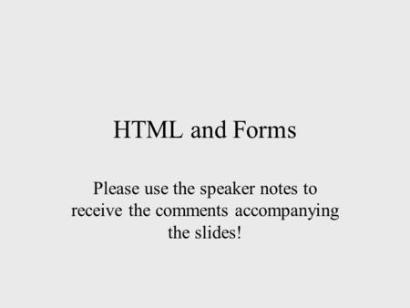 HTML and Forms Please use the speaker notes to receive the comments accompanying the slides!