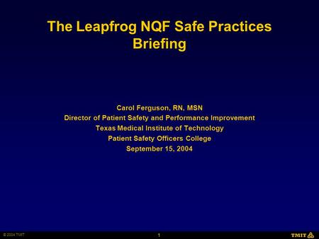 1 © 2004 TMIT TMIT The Leapfrog NQF Safe Practices Briefing Carol Ferguson, RN, MSN Director of Patient Safety and Performance Improvement Texas Medical.