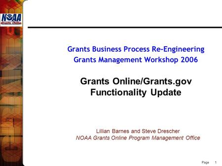Page 1 Grants Business Process Re-Engineering Grants Management Workshop 2006 Grants Online/Grants.gov Functionality Update Lillian Barnes and Steve Drescher.