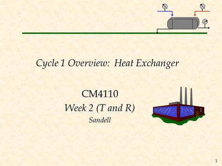 1 Cycle 1 Overview: Heat Exchanger CM4110 Week 2 (T and R) Sandell.