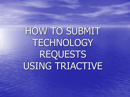 HOW TO SUBMIT TECHNOLOGY REQUESTS USING TRIACTIVE.