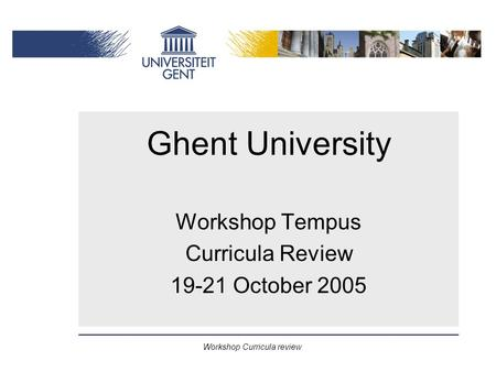 Workshop Curricula review Ghent University Workshop Tempus Curricula Review 19-21 October 2005.
