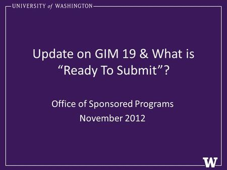 "Update on GIM 19 & What is ""Ready To Submit""? Office of Sponsored Programs November 2012."