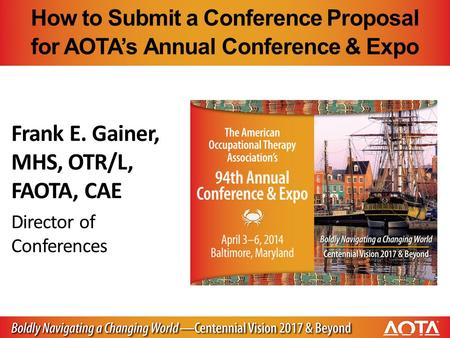 How to Submit a Conference Proposal for AOTA's Annual Conference & Expo Frank E. Gainer, MHS, OTR/L, FAOTA, CAE Director of Conferences.