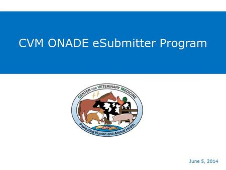 CVM ONADE eSubmitter Program June 5, 2014.  CVM achieved the goals of the 2009 Animal Drug User Fee Act (ADUFA) Reauthorization  Provided an electronic.