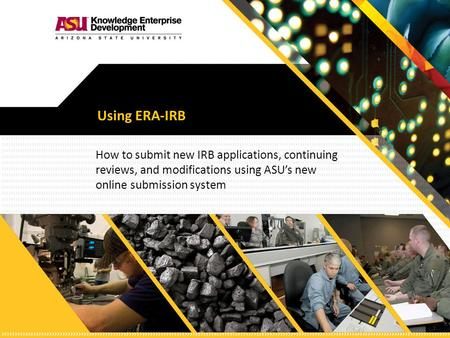 Using ERA-IRB How to submit new IRB applications, continuing reviews, and modifications using ASU's new online submission system.