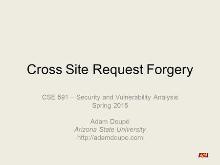 Cross Site Request Forgery CSE 591 – Security and Vulnerability Analysis Spring 2015 Adam Doupé Arizona State University