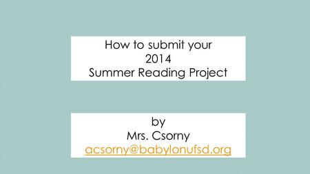 How to submit your 2014 Summer Reading Project by Mrs. Csorny