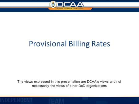Provisional Billing Rates The views expressed in this presentation are DCAA's views and not necessarily the views of other DoD organizations.