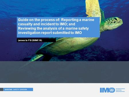 Guide on the process of: Reporting a marine casualty and incident to IMO; and Reviewing the analysis of a marine safety investigation report submitted.