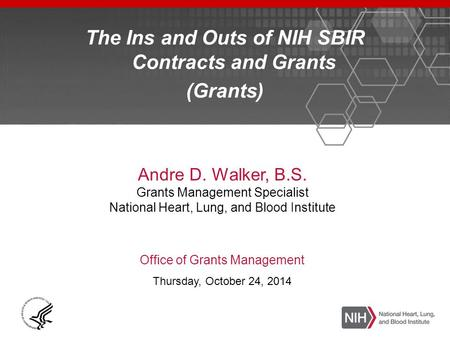 The Ins and Outs of NIH SBIR Contracts and Grants (Grants) Andre D. Walker, B.S. Grants Management Specialist National Heart, Lung, and Blood Institute.