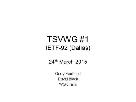 TSVWG #1 IETF-92 (Dallas) 24 th March 2015 Gorry Fairhurst David Black WG chairs.