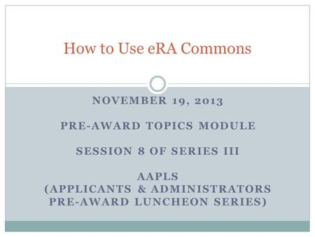 NOVEMBER 19, 2013 PRE-AWARD TOPICS MODULE SESSION 8 OF SERIES III AAPLS (APPLICANTS & ADMINISTRATORS PRE-AWARD LUNCHEON SERIES) How to Use eRA Commons.