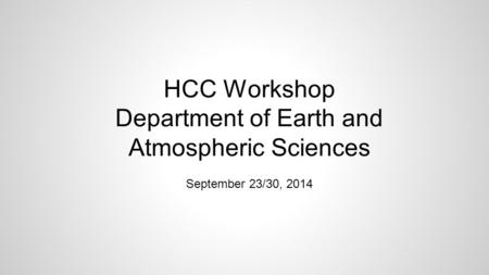 HCC Workshop Department of Earth and Atmospheric Sciences September 23/30, 2014.