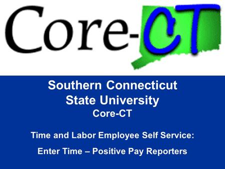 Southern Connecticut State University Core-CT Time and Labor Employee Self Service: Enter Time – Positive Pay Reporters.